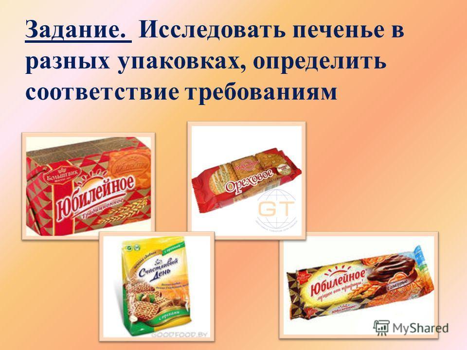 Задание. Исследовать печенье в разных упаковках, определить соответствие требованиям
