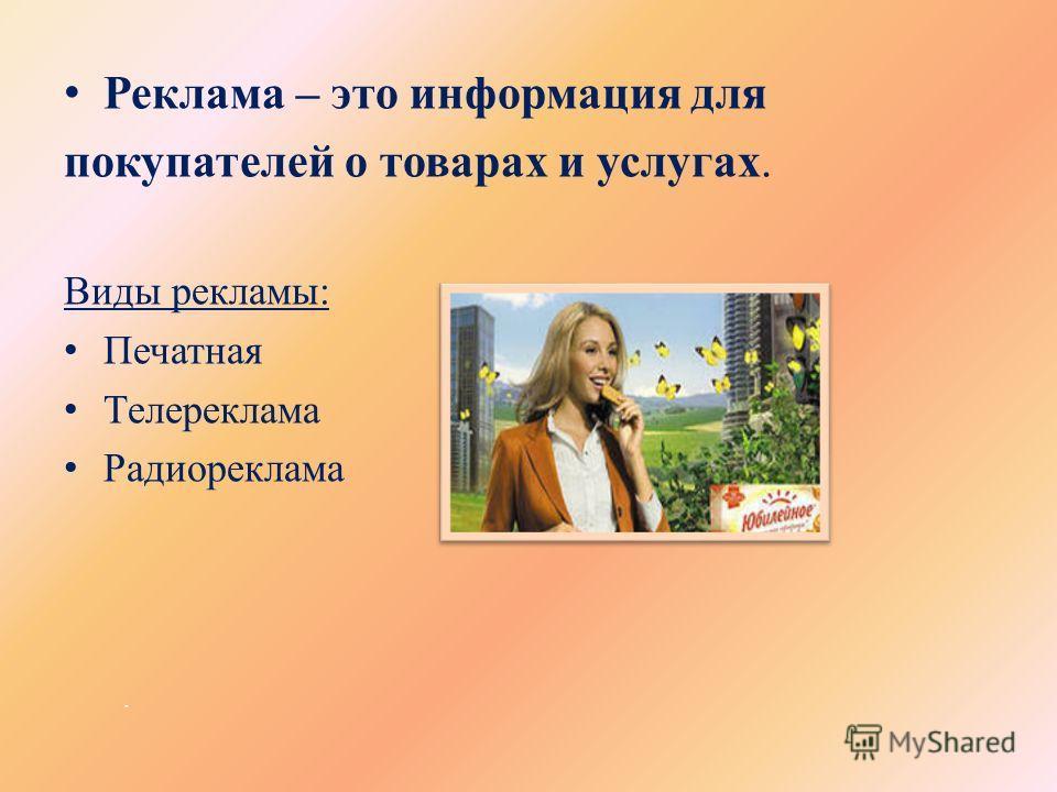 . Реклама – это информация для покупателей о товарах и услугах. Виды рекламы: Печатная Телереклама Радиореклама