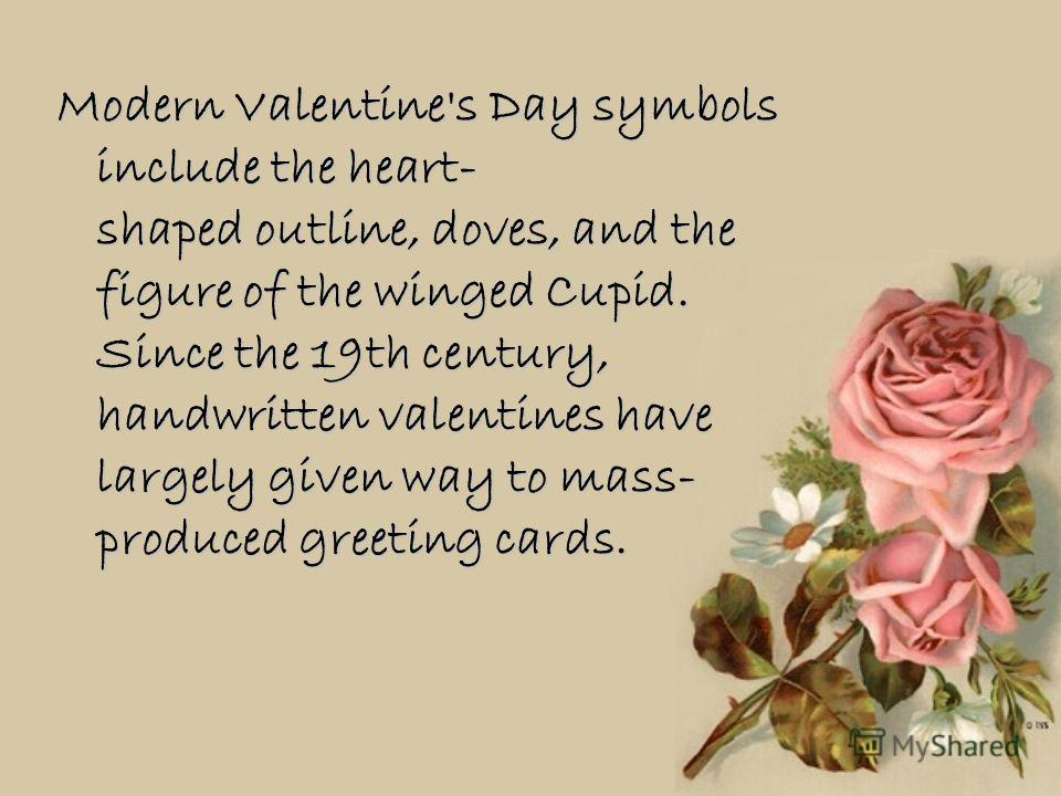 Modern Valentine's Day symbols include the heart- shaped outline, doves, and the figure of the winged Cupid. Since the 19th century, handwritten valentines have largely given way to mass- produced greeting cards.