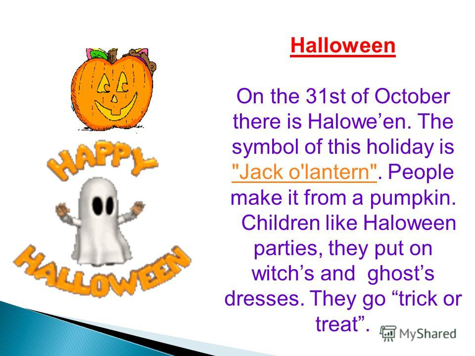 Halloween On the 31st of October there is Haloween. The symbol of this holiday is Jack o'lantern. People make it from a pumpkin. Jack o'lantern Children like Haloween parties, they put on witchs and ghosts dresses. They go trick or treat.