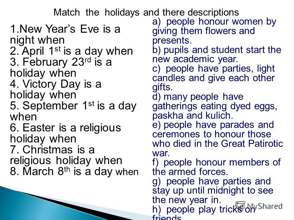 Match the holidays and there descriptions 1.New Years Eve is a night when 2. April 1 st is a day when 3. February 23 rd is a holiday when 4. Victory Day is a holiday when 5. September 1 st is a day when 6. Easter is a religious holiday when 7. Christ