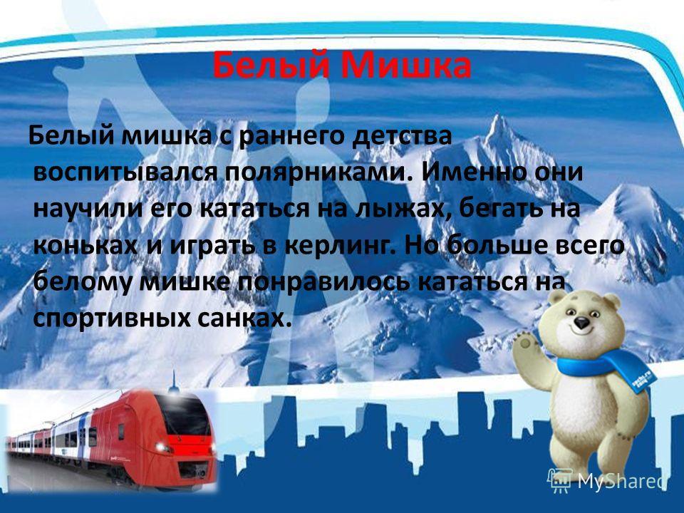 Белый Мишка Белый мишка с раннего детства воспитывался полярниками. Именно они научили его кататься на лыжах, бегать на коньках и играть в керлинг. Но больше всего белому мишке понравилось кататься на спортивных санках.