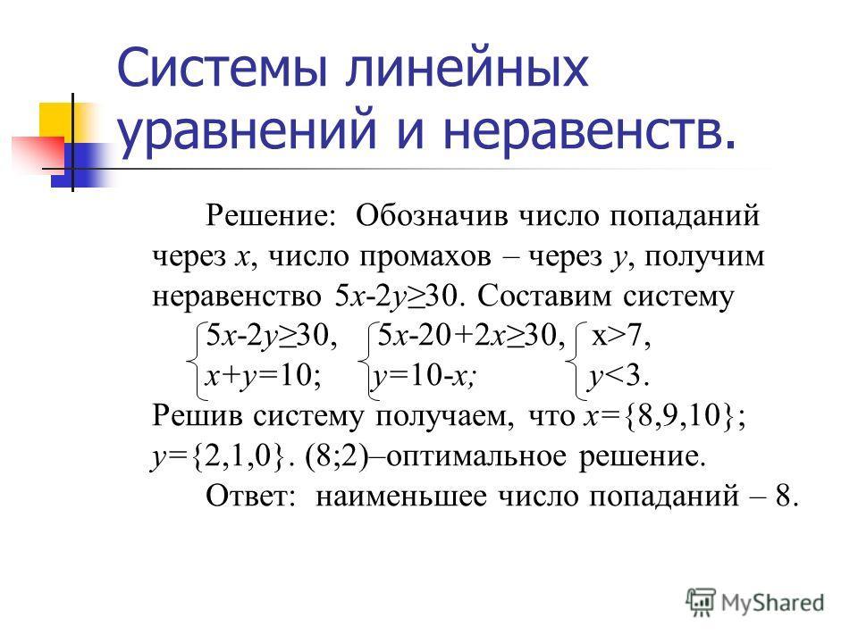Системы линейных уравнений и неравенств. Решение: Обозначив число попаданий через х, число промахов – через у, получим неравенство 5х-2у30. Составим систему 5х-2у30,5х-20+2х30, х>7, х+у=10; у=10-х; у
