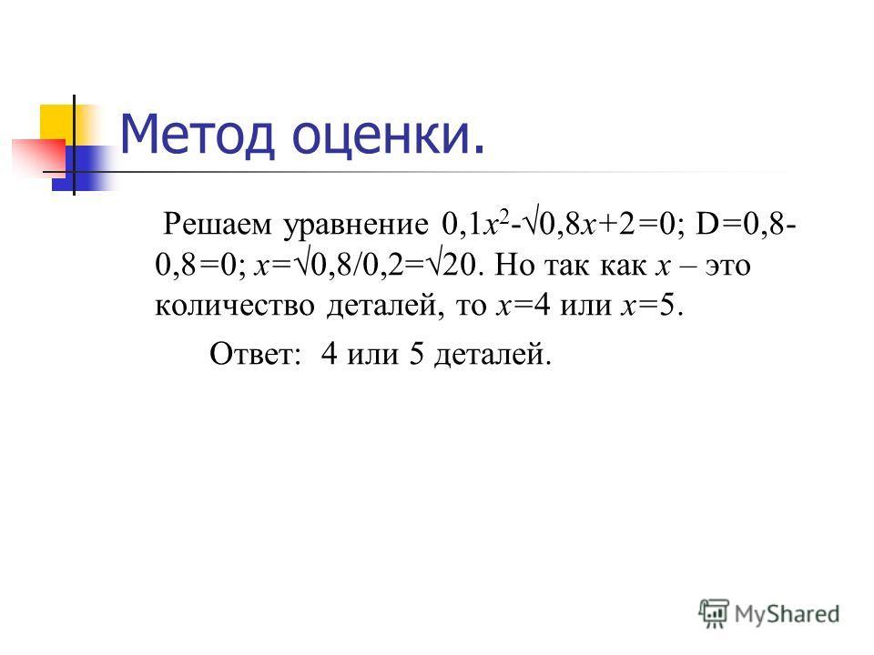 Метод оценки. Решаем уравнение 0,1х 2 -0,8х+2=0; D=0,8- 0,8=0; х=0,8/0,2=20. Но так как х – это количество деталей, то х=4 или х=5. Ответ: 4 или 5 деталей.