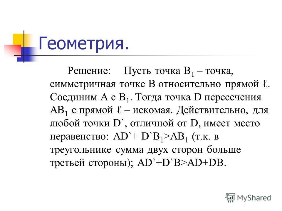 Геометрия. Решение:Пусть точка В 1 – точка, симметричная точке В относительно прямой. Соединим А с В 1. Тогда точка D пересечения АВ 1 с прямой – искомая. Действительно, для любой точки D`, отличной от D, имеет место неравенство: AD`+ D`B 1 >AB 1 (т.