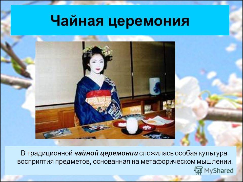 Чайная церемония В традиционной чайной церемонии сложилась особая культура восприятия предметов, основанная на метафорическом мышлении.