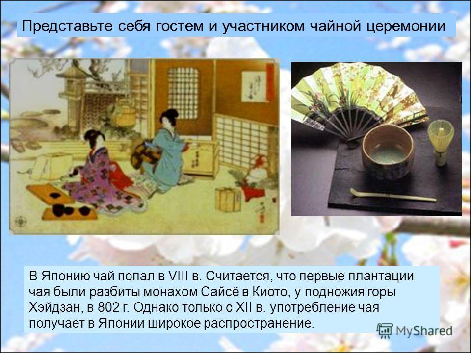 Представьте себя гостем и участником чайной церемонии В Японию чай попал в VIII в. Считается, что первые плантации чая были разбиты монахом Сайсё в Киото, у подножия горы Хэйдзан, в 802 г. Однако только с XII в. употребление чая получает в Японии шир