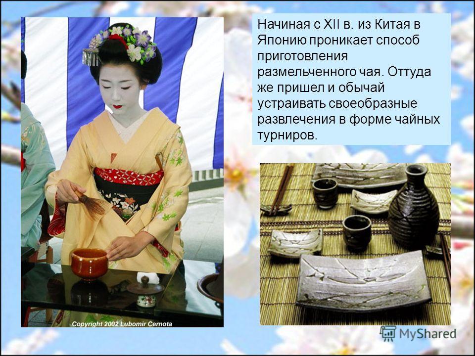Начиная с XII в. из Китая в Японию проникает способ приготовления размельченного чая. Оттуда же пришел и обычай устраивать своеобразные развлечения в форме чайных турниров.