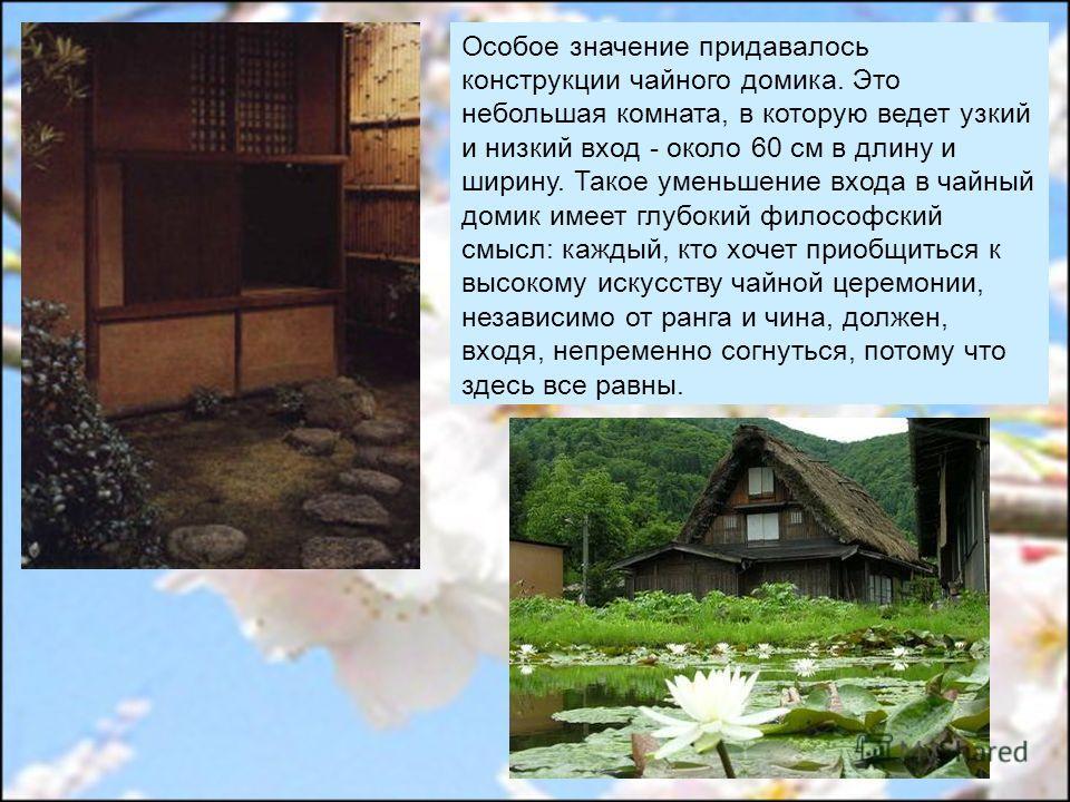 Особое значение придавалось конструкции чайного домика. Это небольшая комната, в которую ведет узкий и низкий вход - около 60 см в длину и ширину. Такое уменьшение входа в чайный домик имеет глубокий философский смысл: каждый, кто хочет приобщиться к