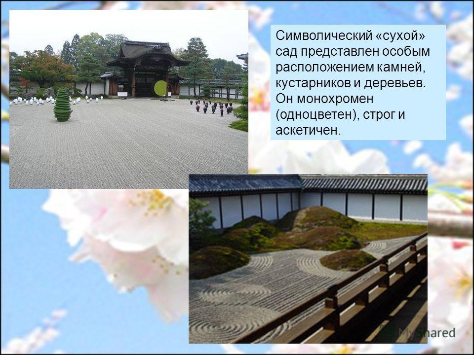 Символический «сухой» сад представлен особым расположением камней, кустарников и деревьев. Он монохромен (одноцветен), строг и аскетичен.