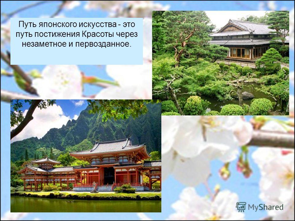 Путь японского искусства - это путь постижения Красоты через незаметное и первозданное.