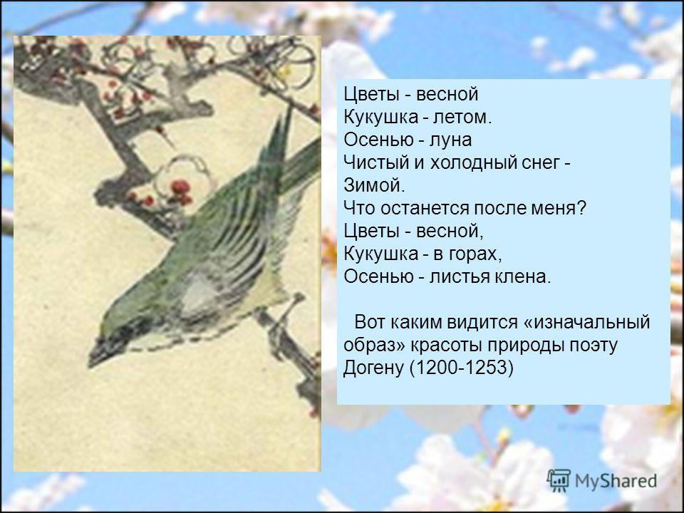 Цветы - весной Кукушка - летом. Осенью - луна Чистый и холодный снег - Зимой. Что останется после меня? Цветы - весной, Кукушка - в горах, Осенью - листья клена. Вот каким видится «изначальный образ» красоты природы поэту Догену (1200-1253)