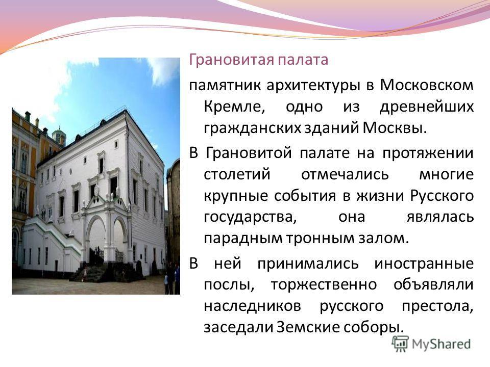 Грановитая палата памятник архитектуры в Московском Кремле, одно из древнейших гражданских зданий Москвы. В Грановитой палате на протяжении столетий отмечались многие крупные события в жизни Русского государства, она являлась парадным тронным залом.