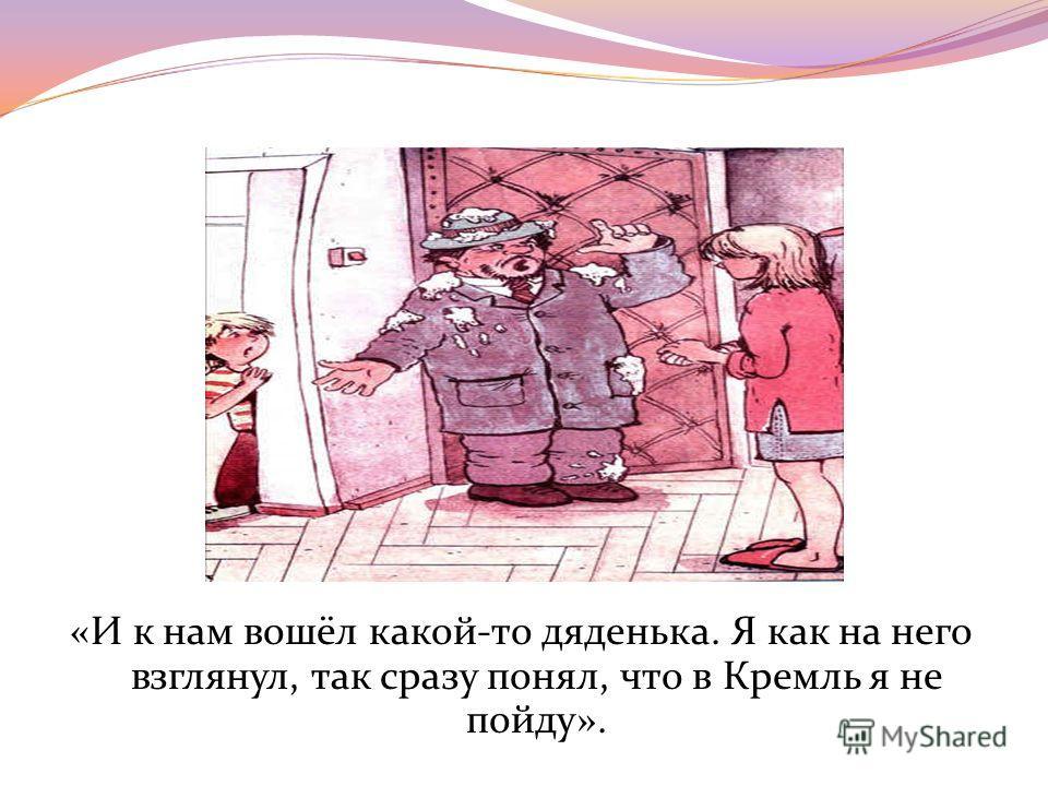 «И к нам вошёл какой-то дяденька. Я как на него взглянул, так сразу понял, что в Кремль я не пойду».