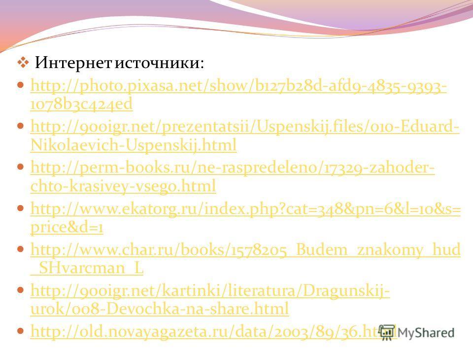 Интернет источники: http://photo.pixasa.net/show/b127b28d-afd9-4835-9393- 1078b3c424ed http://photo.pixasa.net/show/b127b28d-afd9-4835-9393- 1078b3c424ed http://900igr.net/prezentatsii/Uspenskij.files/010-Eduard- Nikolaevich-Uspenskij.html http://900