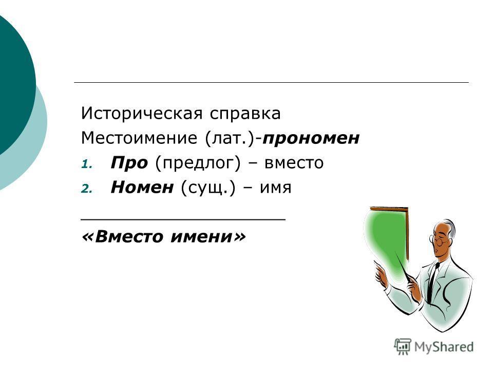 Историческая справка Местоимение (лат.)-прономен 1. Про (предлог) – вместо 2. Номен (сущ.) – имя ___________________ «Вместо имени»