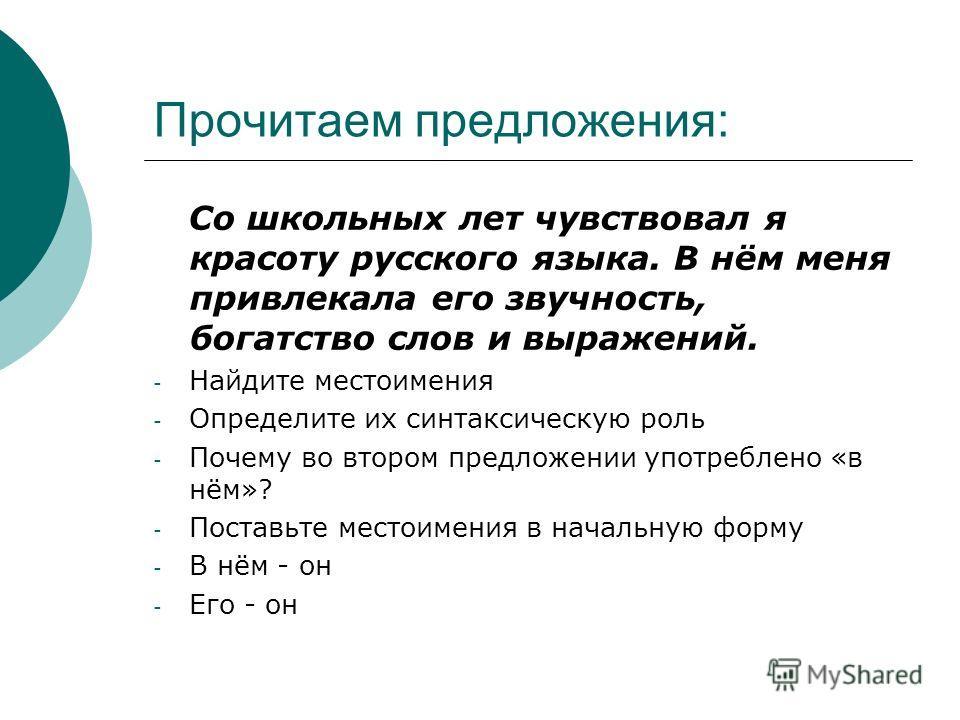 Прочитаем предложения: Со школьных лет чувствовал я красоту русского языка. В нём меня привлекала его звучность, богатство слов и выражений. - Найдите местоимения - Определите их синтаксическую роль - Почему во втором предложении употреблено «в нём»?