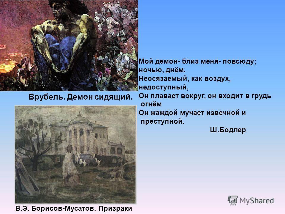 В.Э. Борисов-Мусатов. Призраки Врубель. Демон сидящий. Мой демон- близ меня- повсюду; ночью, днём. Неосязаемый, как воздух, недоступный, Он плавает вокруг, он входит в грудь огнём Он жаждой мучает извечной и преступной. Ш.Бодлер