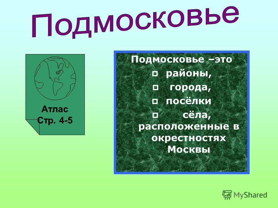 Атлас Стр. 4-5 Подмосковье –это районы, города, посёлки сёла, расположенные в окрестностях Москвы