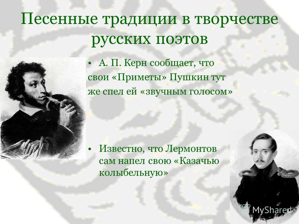 Песенные традиции в творчестве русских поэтов А. П. Керн сообщает, что свои «Приметы» Пушкин тут же спел ей «звучным голосом» Известно, что Лермонтов сам напел свою «Казачью колыбельную»
