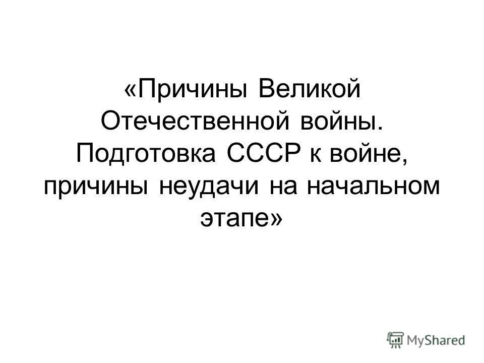 «Причины Великой Отечественной войны. Подготовка СССР к войне, причины неудачи на начальном этапе»