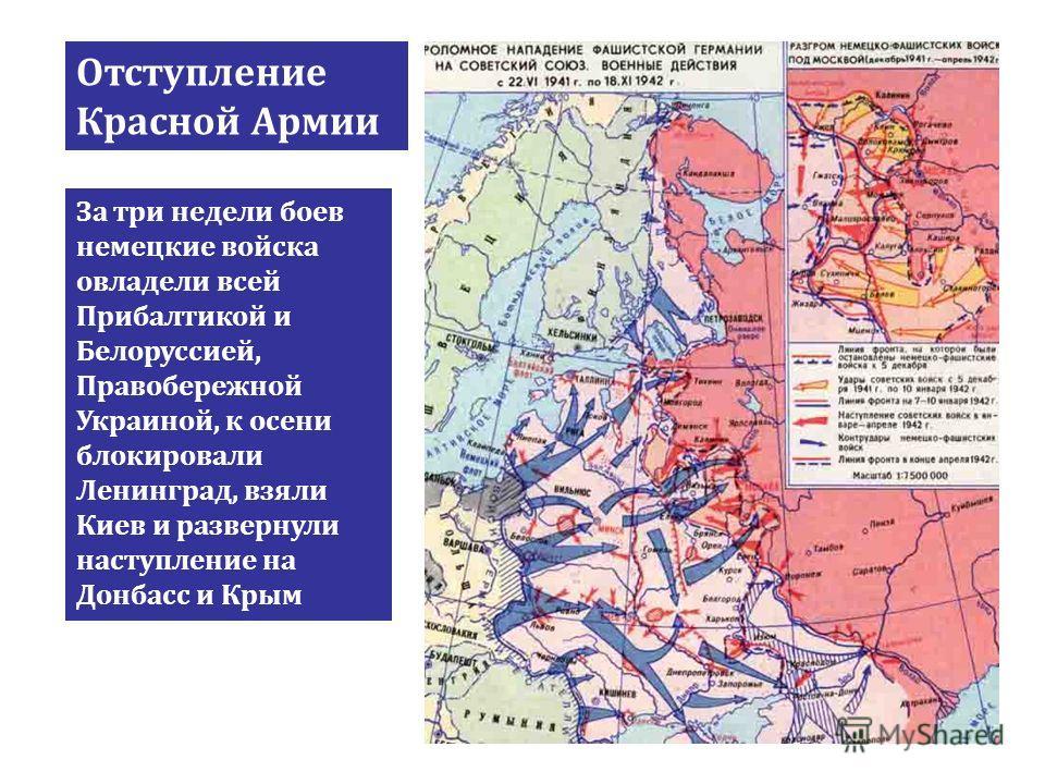 Отступление Красной Армии За три недели боев немецкие войска овладели всей Прибалтикой и Белоруссией, Правобережной Украиной, к осени блокировали Ленинград, взяли Киев и развернули наступление на Донбасс и Крым