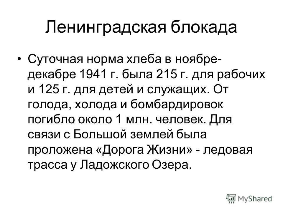 Ленинградская блокада Суточная норма хлеба в ноябре- декабре 1941 г. была 215 г. для рабочих и 125 г. для детей и служащих. От голода, холода и бомбардировок погибло около 1 млн. человек. Для связи с Большой землей была проложена «Дорога Жизни» - лед