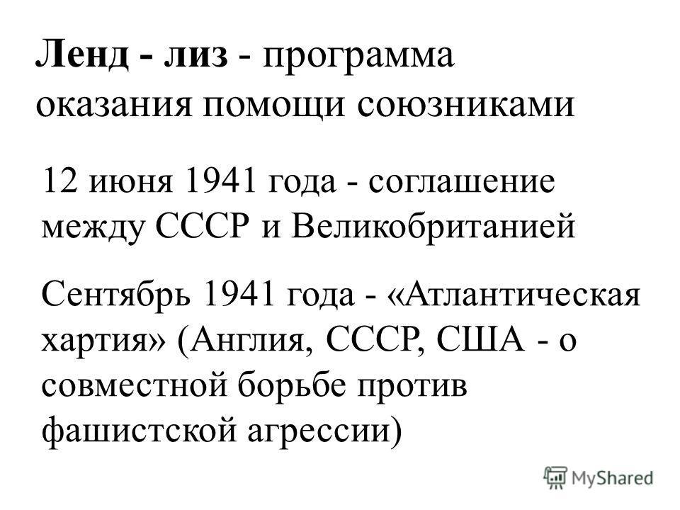 12 июня 1941 года - соглашение между СССР и Великобританией Сентябрь 1941 года - «Атлантическая хартия» (Англия, СССР, США - о совместной борьбе против фашистской агрессии) Ленд - лиз - программа оказания помощи союзниками