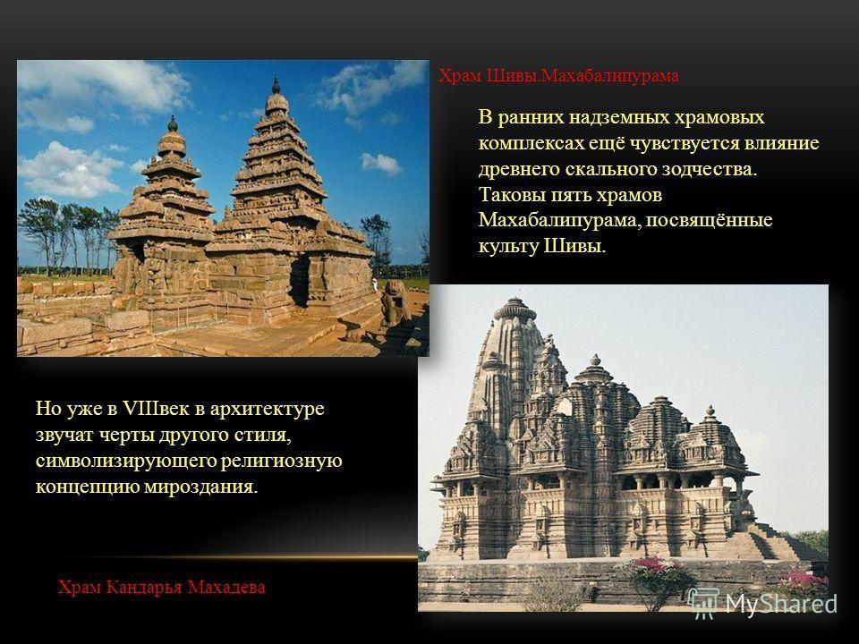 В ранних надземных храмовых комплексах ещё чувствуется влияние древнего скального зодчества. Таковы пять храмов Махабалипурама, посвящённые культу Шивы. Но уже в VIIIвек в архитектуре звучат черты другого стиля, символизирующего религиозную концепцию