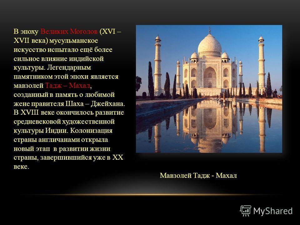 В эпоху Великих Моголов (XVI – XVII века) мусульманское искусство испытало ещё более сильное влияние индийской культуры. Легендарным памятником этой эпохи является мавзолей Тадж – Махал, созданный в память о любимой жене правителя Шаха – Джейхана. В