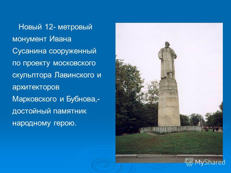 Новый 12- метровый монумент Ивана Сусанина сооруженный по проекту московского скульптора Лавинского и архитекторов Марковского и Бубнова,- достойный памятник народному герою.