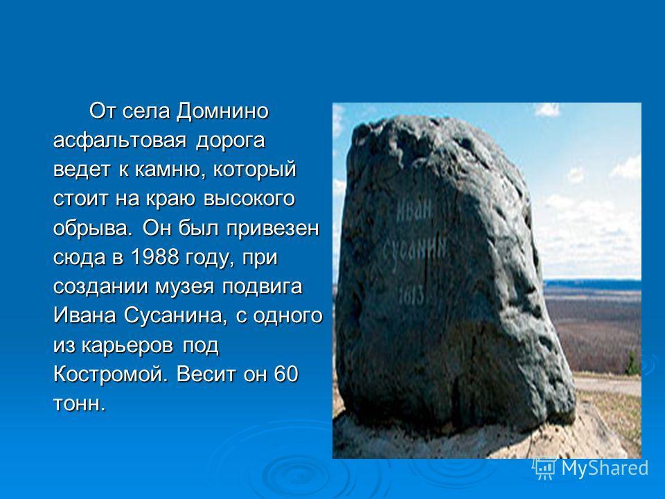 От села Домнино асфальтовая дорога ведет к камню, который стоит на краю высокого обрыва. Он был привезен сюда в 1988 году, при создании музея подвига Ивана Сусанина, с одного из карьеров под Костромой. Весит он 60 тонн. От села Домнино асфальтовая до