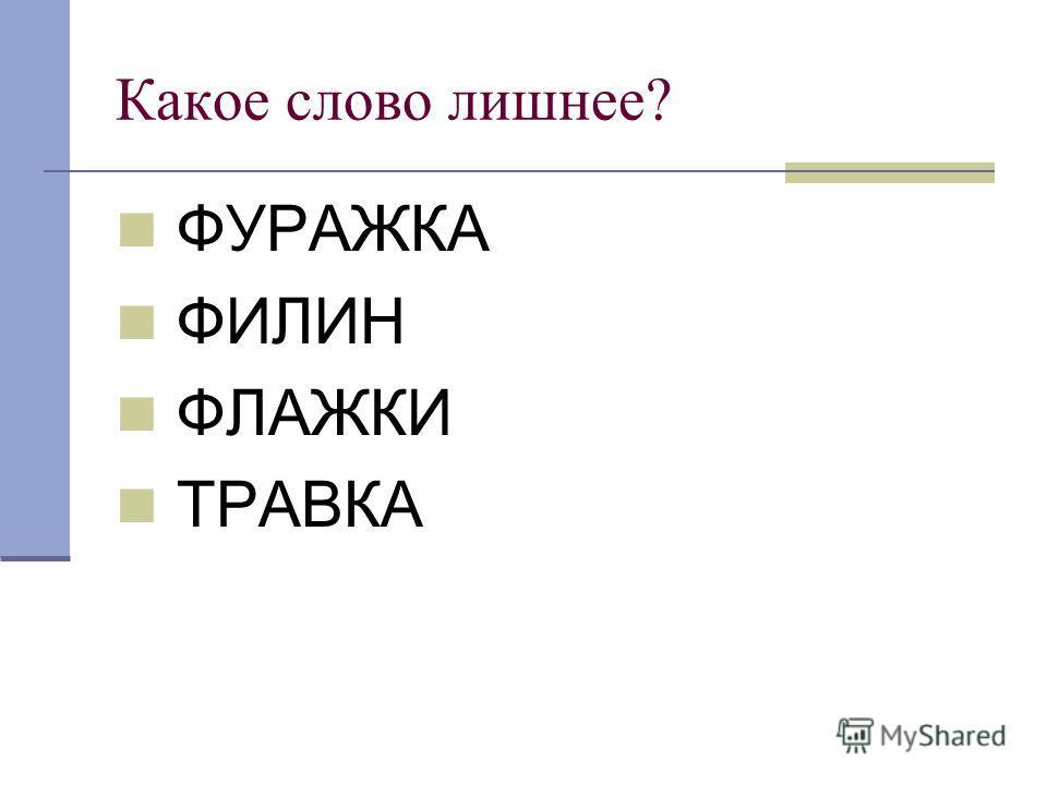 Какое слово лишнее? ФУРАЖКА ФИЛИН ФЛАЖКИ ТРАВКА