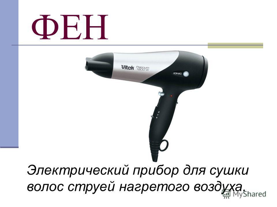 ФЕН Электрический прибор для сушки волос струей нагретого воздуха.