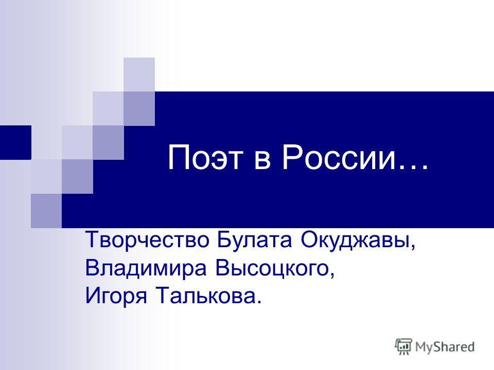Поэт в России… Творчество Булата Окуджавы, Владимира Высоцкого, Игоря Талькова.