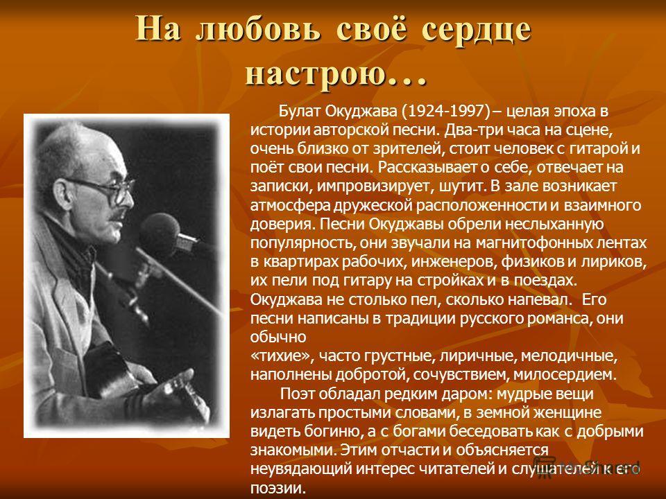 На любовь своё сердце настрою … Булат Окуджава (1924-1997) – целая эпоха в истории авторской песни. Два-три часа на сцене, очень близко от зрителей, стоит человек с гитарой и поёт свои песни. Рассказывает о себе, отвечает на записки, импровизирует, ш