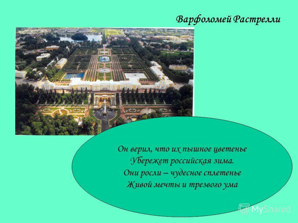 Варфоломей Растрелли Он верил, что их пышное цветенье Убережет российская зима. Они росли – чудесное сплетенье Живой мечты и трезвого ума