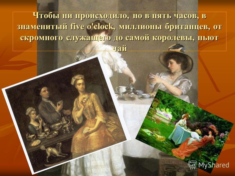 Чтобы ни происходило, но в пять часов, в знаменитый five o'clock, миллионы британцев, от скромного служащего до самой королевы, пьют чай