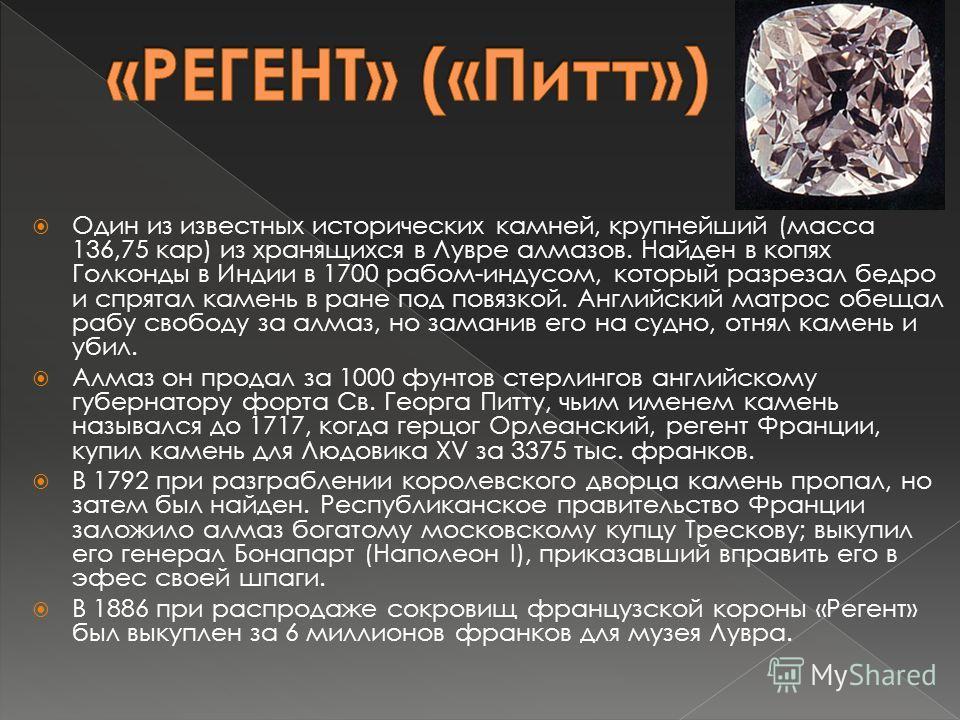 Один из известных исторических камней, крупнейший (масса 136,75 кар) из хранящихся в Лувре алмазов. Найден в копях Голконды в Индии в 1700 рабом-индусом, который разрезал бедро и спрятал камень в ране под повязкой. Английский матрос обещал рабу свобо