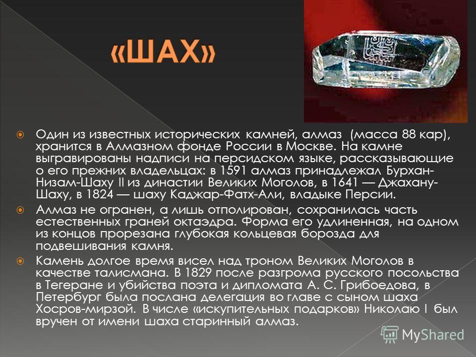 Один из известных исторических камней, алмаз (масса 88 кар), хранится в Алмазном фонде России в Москве. На камне выгравированы надписи на персидском языке, рассказывающие о его прежних владельцах: в 1591 алмаз принадлежал Бурхан- Низам-Шаху II из дин