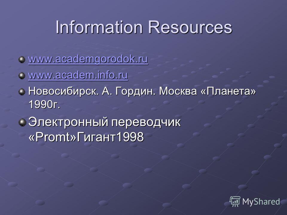 Information Resources www.academgorodok.ru www.academ.info.ru Новосибирск. А. Гордин. Москва «Планета» 1990г. Электронный переводчик «Promt»Гигант1998