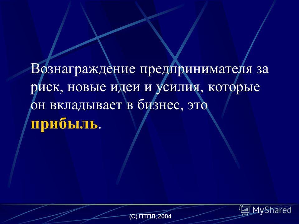 (C) ПТПЛ, 2004 Предпринимательство – управленческие и организационные навыки, необходимые большинству фирм для того, чтобы производство товаров и услуг приносило им прибыль.