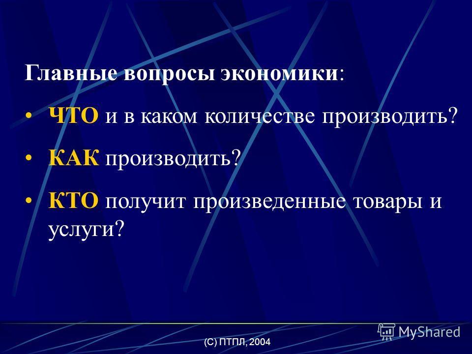 (C) ПТПЛ, 2004 Главная экономическая проблема – ограниченность факторов производства и производимых с их помощью благ.
