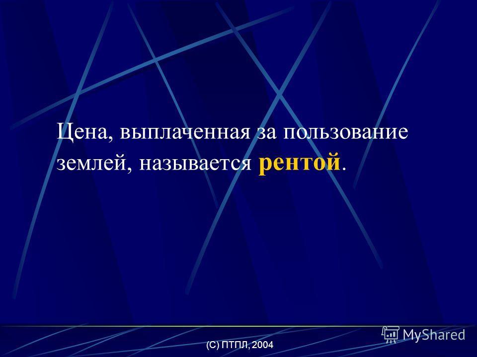 (C) ПТПЛ, 2004 Земля – все виды природных ресурсов, имеющихся на планете и пригодных для производства экономических благ.