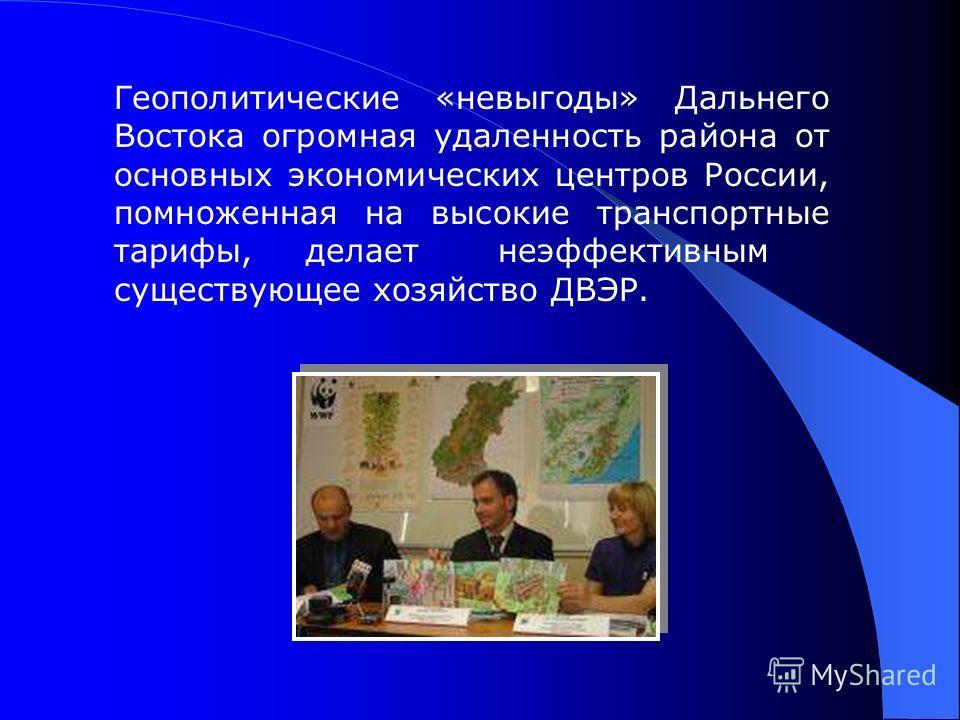 Геополитические «невыгоды» Дальнего Востока огромная удаленность района от основных экономических центров России, помноженная на высокие транспортные тарифы, делает неэффективным существующее хозяйство ДВЭР.