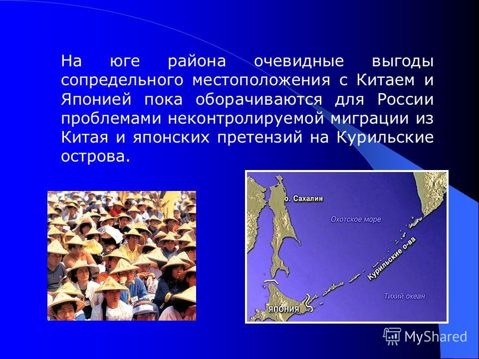 На юге района очевидные выгоды сопредельного местоположения с Китаем и Японией пока оборачиваются для России проблемами неконтролируемой миграции из Китая и японских претензий на Курильские острова.