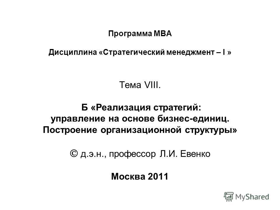 Программа МВА Дисциплина «Стратегический менеджмент – I » Тема VIII. Б «Реализация стратегий: управление на основе бизнес-единиц. Построение организационной структуры» д.э.н., профессор Л.И. Евенко Москва 2011