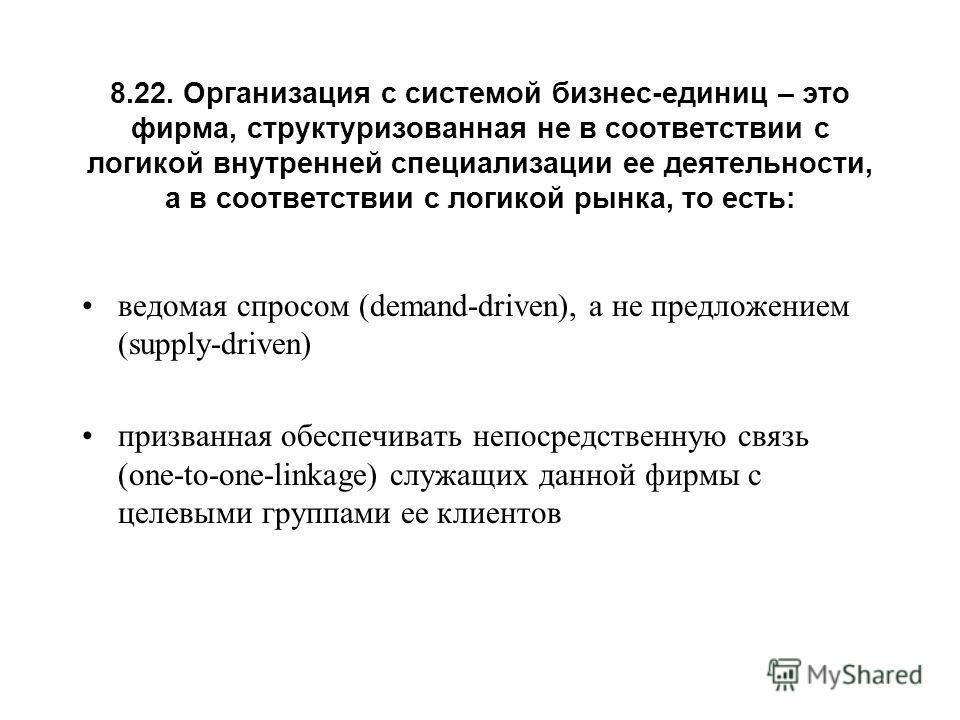8.22. Организация с системой бизнес-единиц – это фирма, структуризованная не в соответствии с логикой внутренней специализации ее деятельности, а в соответствии с логикой рынка, то есть: ведомая спросом (demand-driven), а не предложением (supply-driv