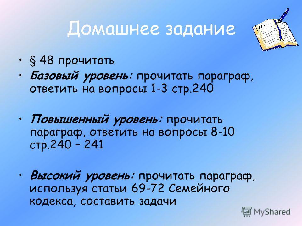 Домашнее задание § 48 прочитать Базовый уровень: прочитать параграф, ответить на вопросы 1-3 стр.240 Повышенный уровень: прочитать параграф, ответить на вопросы 8-10 стр.240 – 241 Высокий уровень: прочитать параграф, используя статьи 69-72 Семейного
