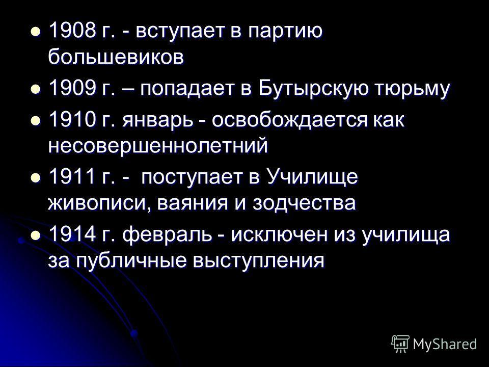 1908 г. - вступает в партию большевиков 1908 г. - вступает в партию большевиков 1909 г. – попадает в Бутырскую тюрьму 1909 г. – попадает в Бутырскую тюрьму 1910 г. январь - освобождается как несовершеннолетний 1910 г. январь - освобождается как несов